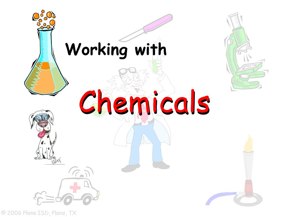 © 2006 Plano ISD, Plano, TX Working with Chemicals