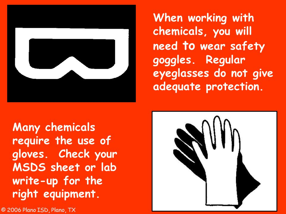 © 2006 Plano ISD, Plano, TX When working with chemicals, you will need to wear safety goggles. Regular eyeglasses do not give adequate protection. Man