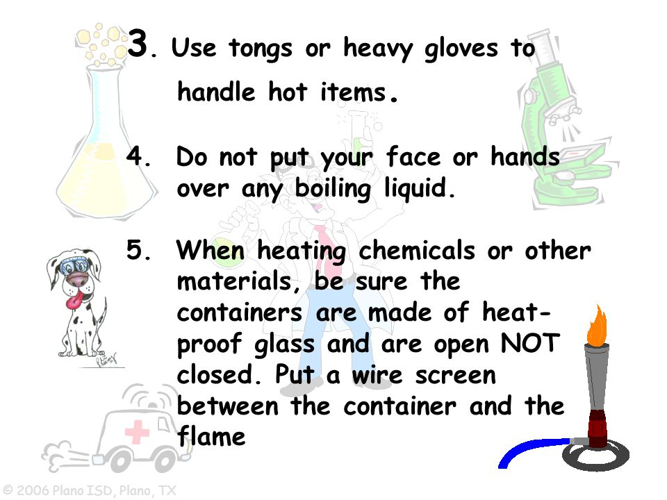 © 2006 Plano ISD, Plano, TX 3. Use tongs or heavy gloves to handle hot items. 4. Do not put your face or hands over any boiling liquid. 5. When heatin