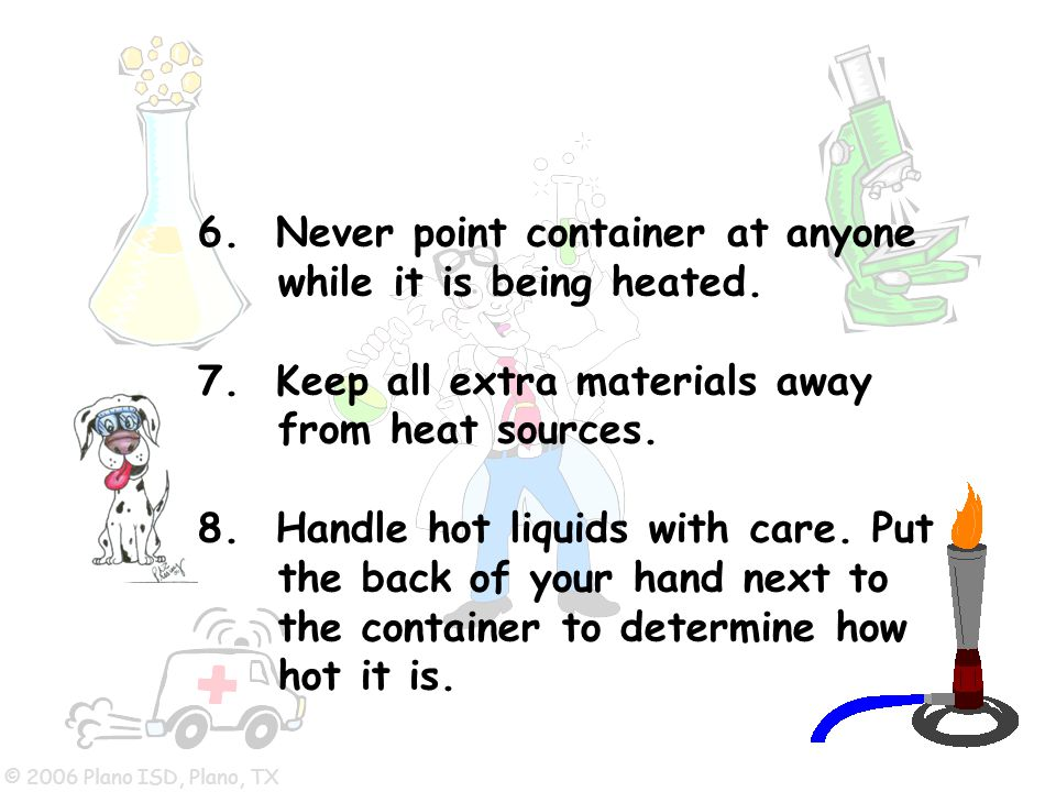 © 2006 Plano ISD, Plano, TX 6. Never point container at anyone while it is being heated. 7. Keep all extra materials away from heat sources. 8. Handle