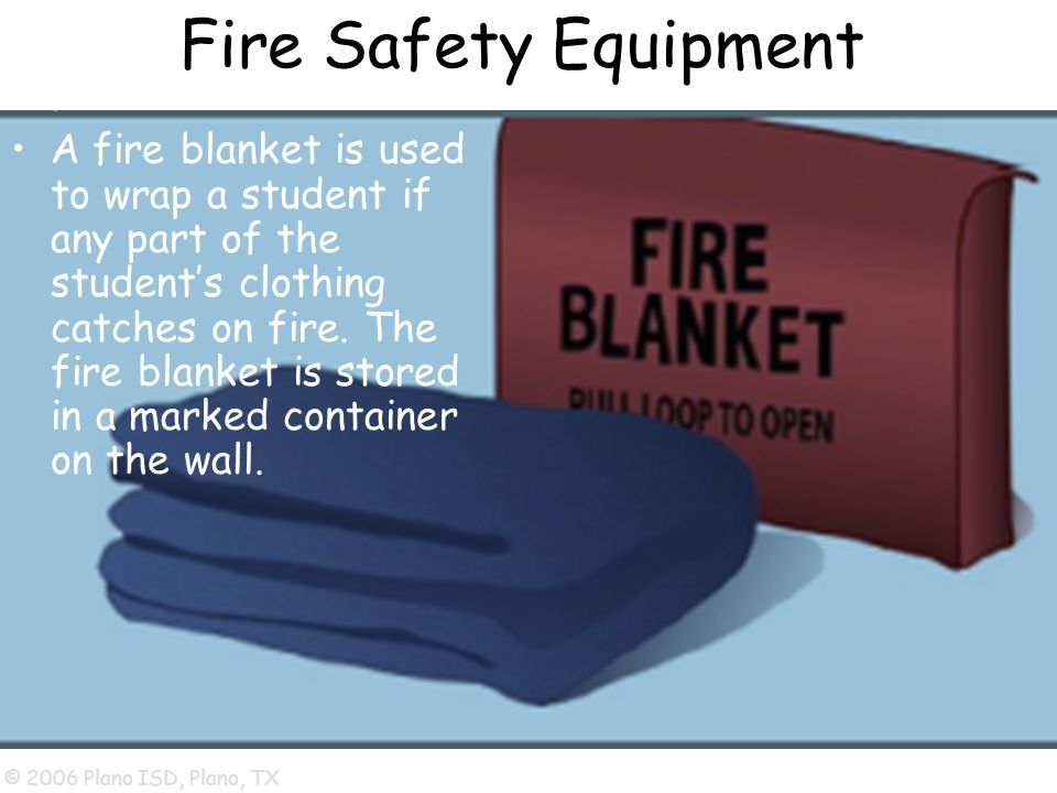 © 2006 Plano ISD, Plano, TX Fire Safety Equipment Fire Blanket: A fire blanket is used to wrap a student if any part of the student's clothing catches