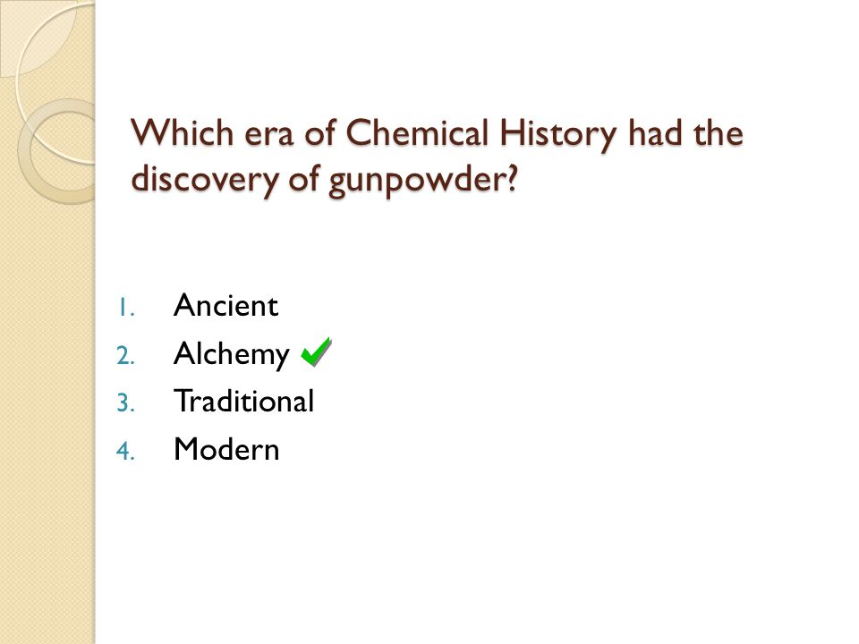1. Ancient 2. Alchemy 3. Traditional 4. Modern Which era of Chemical History had the discovery of gunpowder?