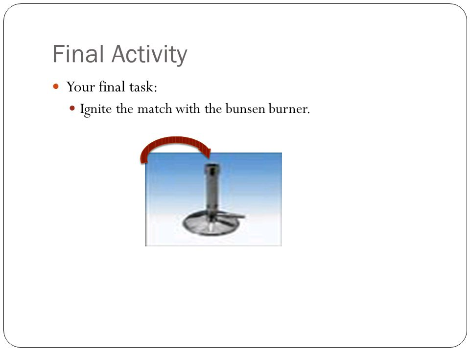 Final Activity Your final task: Ignite the match with the bunsen burner.