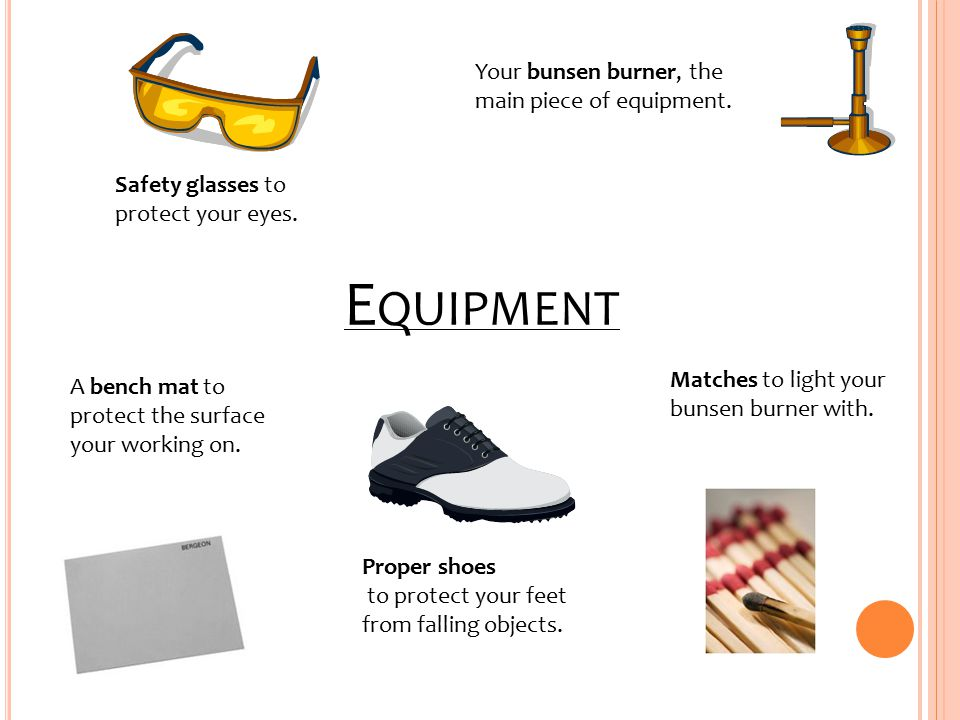 E QUIPMENT Safety glasses to protect your eyes.