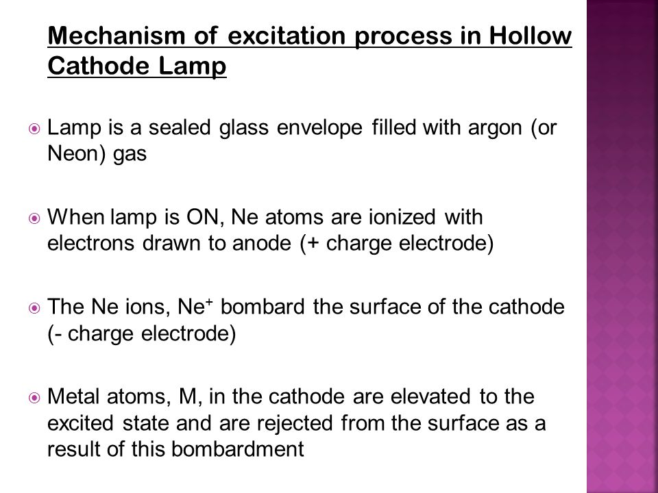 Mechanism of excitation process in Hollow Cathode Lamp  Lamp is a sealed glass envelope filled with argon (or Neon) gas  When lamp is ON, Ne atoms a