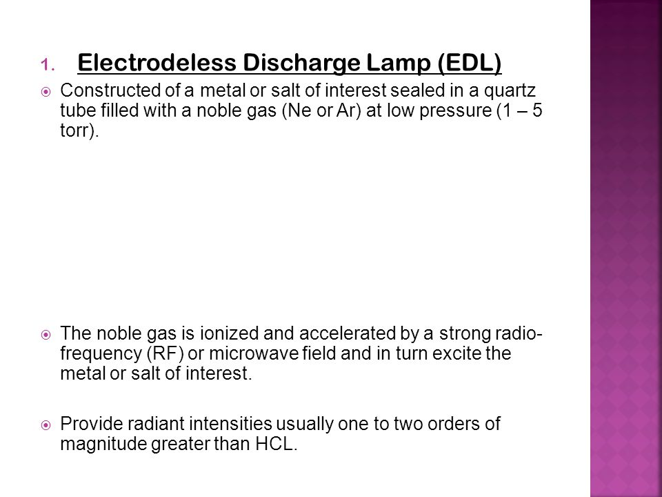 1. Electrodeless Discharge Lamp (EDL)  Constructed of a metal or salt of interest sealed in a quartz tube filled with a noble gas (Ne or Ar) at low p