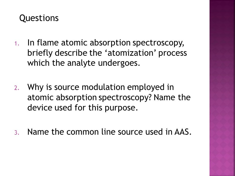 Questions 1. In flame atomic absorption spectroscopy, briefly describe the 'atomization' process which the analyte undergoes. 2. Why is source modulat