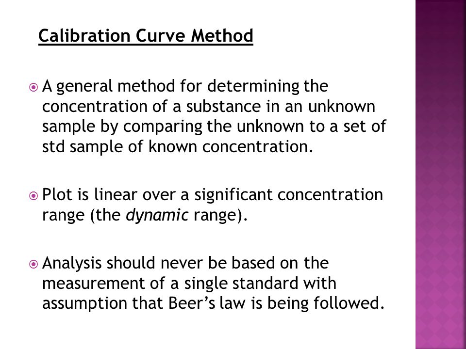 Calibration Curve Method  A general method for determining the concentration of a substance in an unknown sample by comparing the unknown to a set of