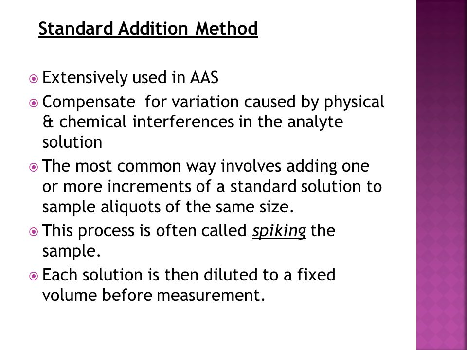 Standard Addition Method  Extensively used in AAS  Compensate for variation caused by physical & chemical interferences in the analyte solution  Th