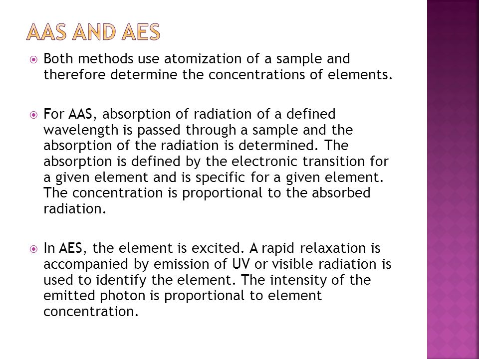  Both methods use atomization of a sample and therefore determine the concentrations of elements.  For AAS, absorption of radiation of a defined wav