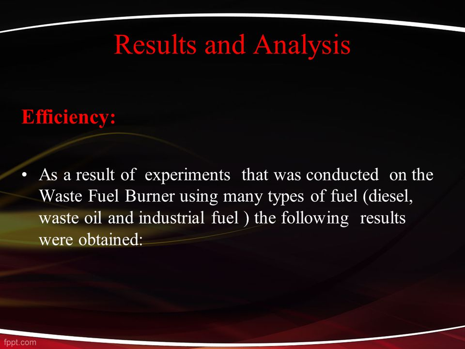 Results and Analysis Efficiency: As a result of experiments that was conducted on the Waste Fuel Burner using many types of fuel (diesel, waste oil and industrial fuel ) the following results were obtained: