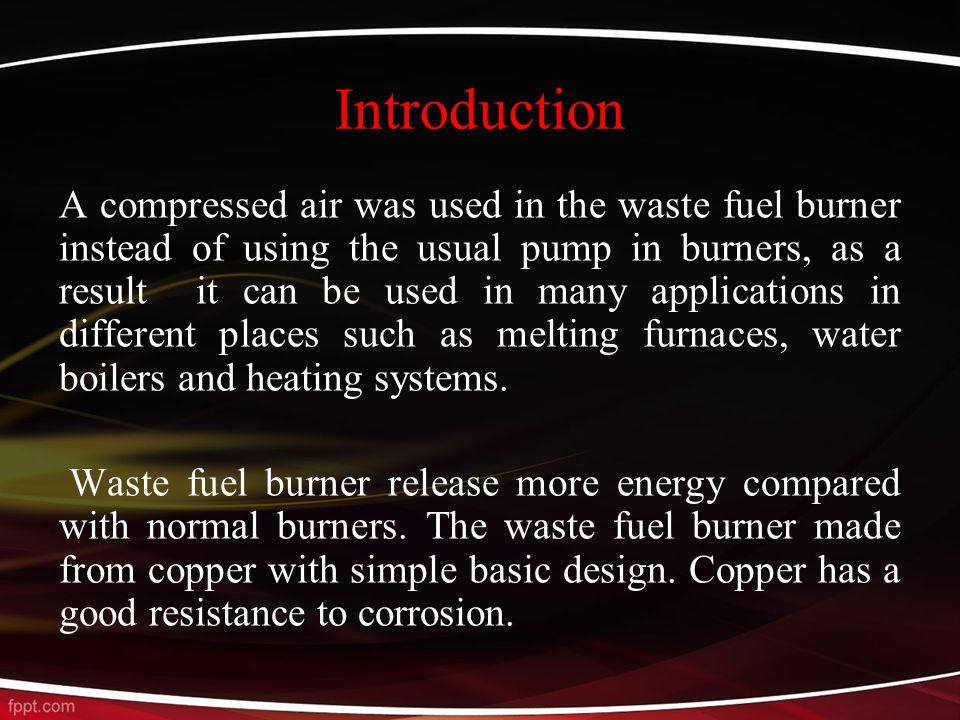 Introduction A compressed air was used in the waste fuel burner instead of using the usual pump in burners, as a result it can be used in many applications in different places such as melting furnaces, water boilers and heating systems.