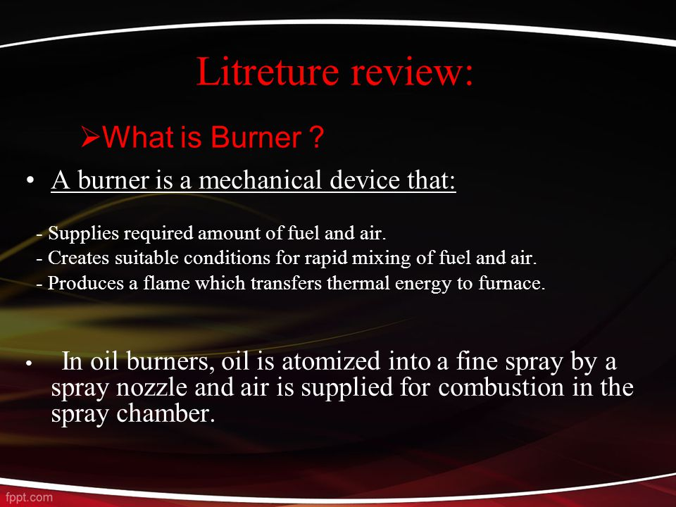 Litreture review: A burner is a mechanical device that: - Supplies required amount of fuel and air.