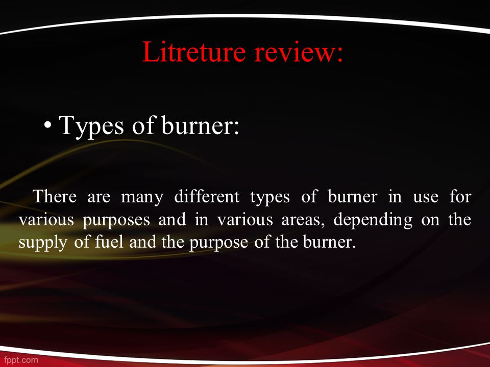 Litreture review: Types of burner: There are many different types of burner in use for various purposes and in various areas, depending on the supply of fuel and the purpose of the burner.