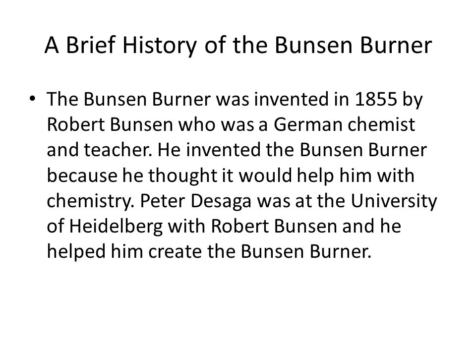 A Brief History of the Bunsen Burner The Bunsen Burner was invented in 1855 by Robert Bunsen who was a German chemist and teacher.