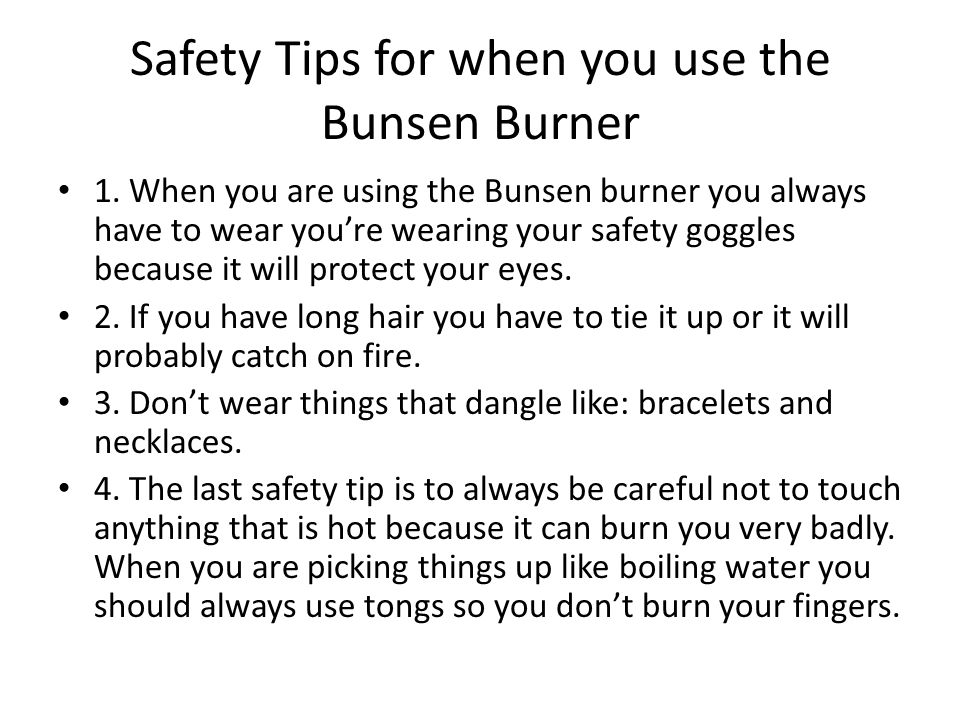 Safety Tips for when you use the Bunsen Burner 1.