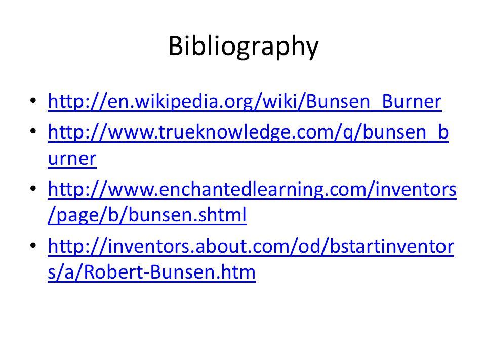 Bibliography http://en.wikipedia.org/wiki/Bunsen_Burner http://www.trueknowledge.com/q/bunsen_b urner http://www.trueknowledge.com/q/bunsen_b urner http://www.enchantedlearning.com/inventors /page/b/bunsen.shtml http://www.enchantedlearning.com/inventors /page/b/bunsen.shtml http://inventors.about.com/od/bstartinventor s/a/Robert-Bunsen.htm http://inventors.about.com/od/bstartinventor s/a/Robert-Bunsen.htm