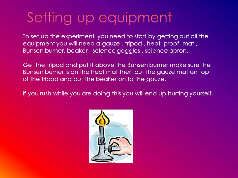 To set up the experiment you need to start by getting out all the equipment you will need a gauze, tripod, heat proof mat, Bunsen burner, beaker, science goggles, science apron.