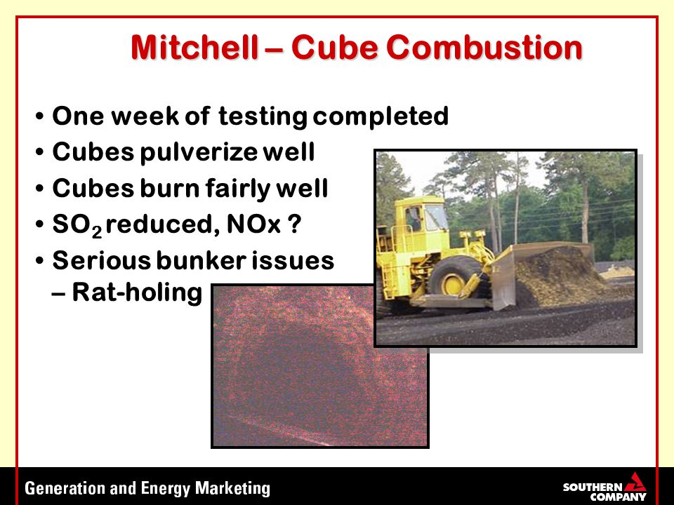Mitchell – Cube Combustion One week of testing completed Cubes pulverize well Cubes burn fairly well SO 2 reduced, NOx .