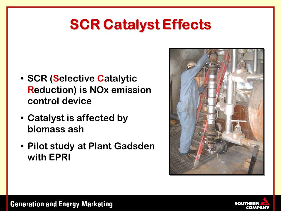 SCR Catalyst Effects SCR (Selective Catalytic Reduction) is NOx emission control device Catalyst is affected by biomass ash Pilot study at Plant Gadsden with EPRI