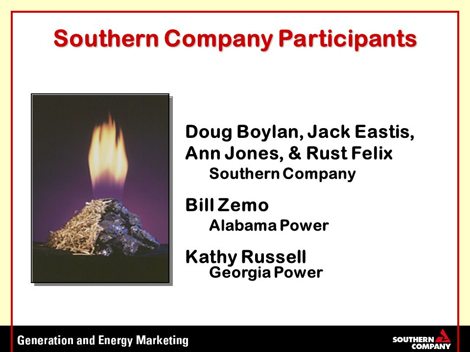 Southern Company Participants Doug Boylan, Jack Eastis, Ann Jones, & Rust Felix Southern Company Bill Zemo Alabama Power Kathy Russell Georgia Power