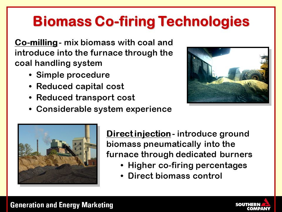 Biomass Co-firing Technologies Co-milling - mix biomass with coal and introduce into the furnace through the coal handling system Simple procedure Reduced capital cost Reduced transport cost Considerable system experience Direct injection - introduce ground biomass pneumatically into the furnace through dedicated burners Higher co-firing percentages Direct biomass control