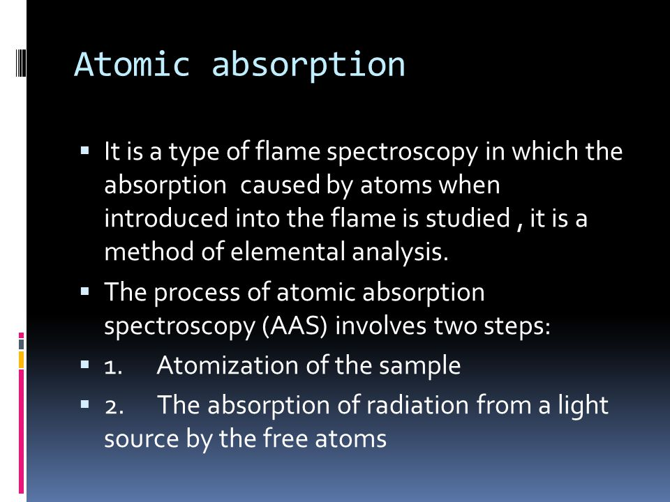 Atomic absorption  It is a type of flame spectroscopy in which the absorption caused by atoms when introduced into the flame is studied, it is a meth