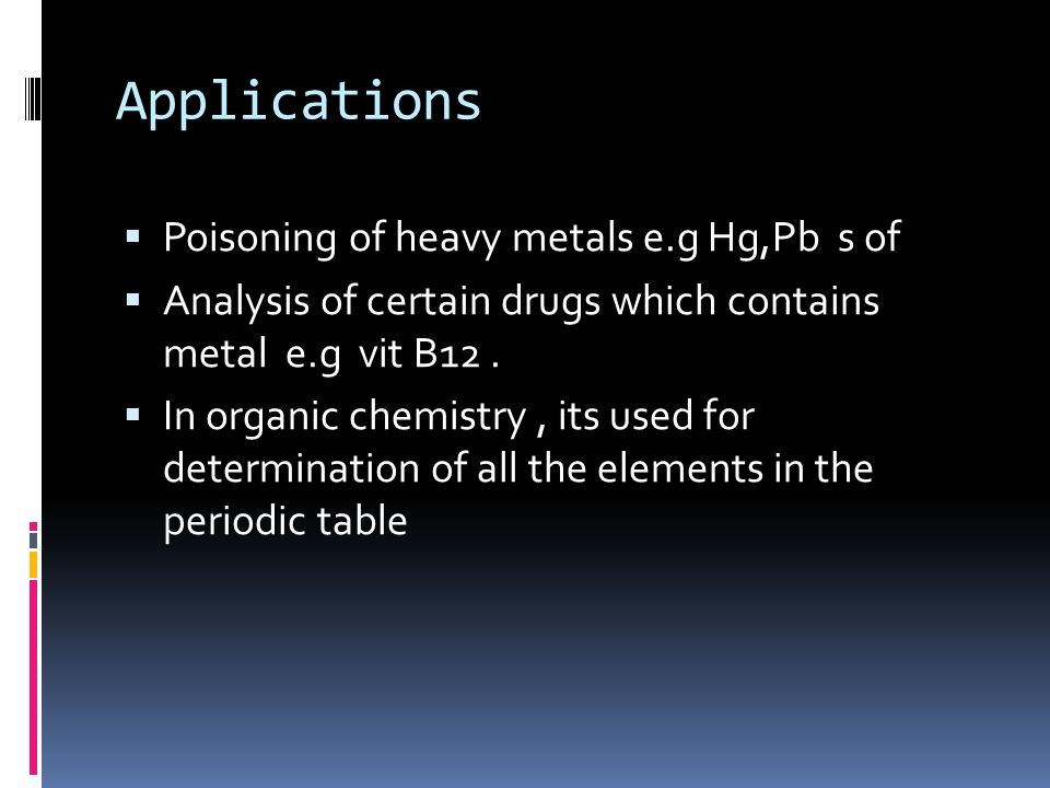 Applications  Poisoning of heavy metals e.g Hg,Pb s of  Analysis of certain drugs which contains metal e.g vit B12.  In organic chemistry, its used