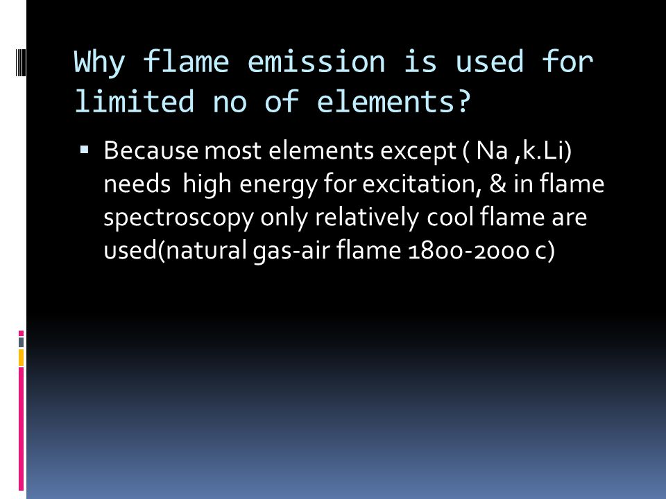 Why flame emission is used for limited no of elements?  Because most elements except ( Na,k.Li) needs high energy for excitation, & in flame spectros