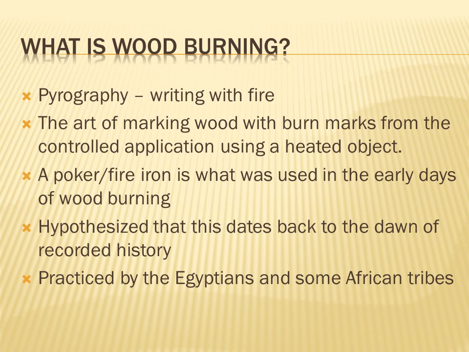  Pyrography – writing with fire  The art of marking wood with burn marks from the controlled application using a heated object.