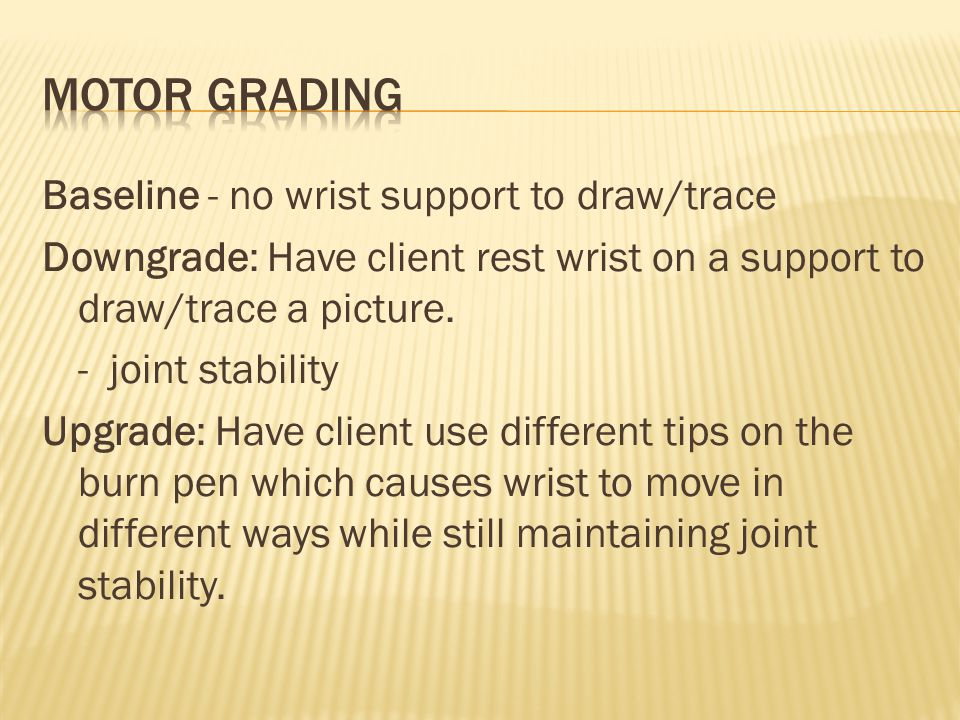 Baseline - no wrist support to draw/trace Downgrade: Have client rest wrist on a support to draw/trace a picture.