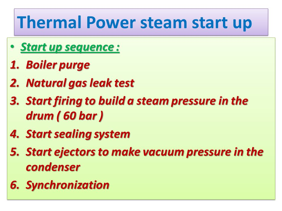 Thermal Power steam start up Start up sequence : Start up sequence : 1.Boiler purge 2.Natural gas leak test 3.Start firing to build a steam pressure i