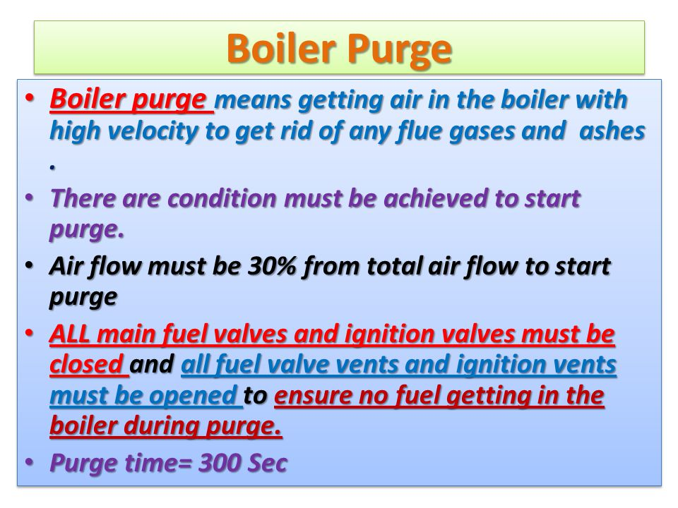 Boiler Purge Boiler purge means getting air in the boiler with high velocity to get rid of any flue gases and ashes. Boiler purge means getting air in