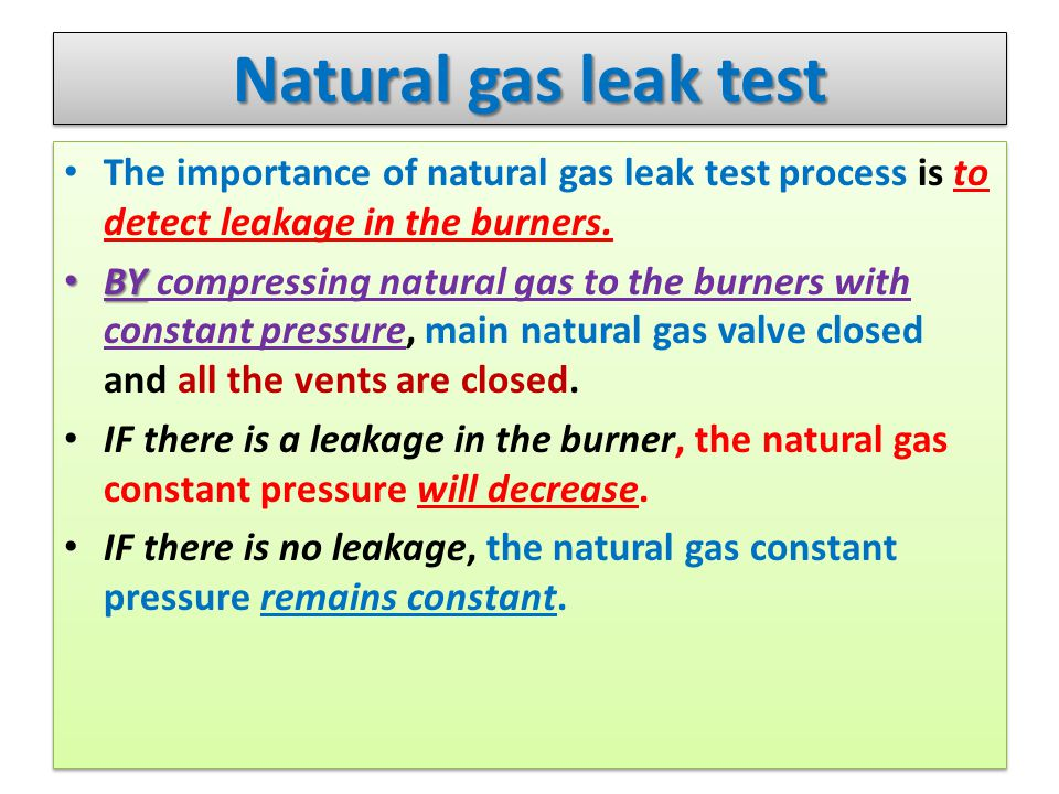 Natural gas leak test The importance of natural gas leak test process is to detect leakage in the burners. BY BY compressing natural gas to the burner