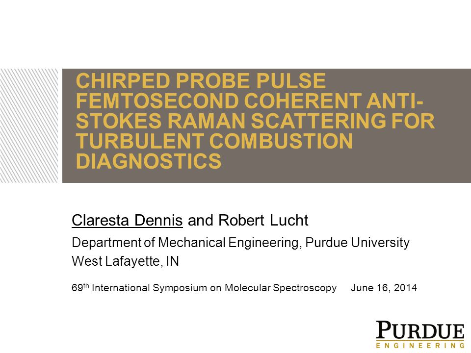 CHIRPED PROBE PULSE FEMTOSECOND COHERENT ANTI- STOKES RAMAN SCATTERING FOR TURBULENT COMBUSTION DIAGNOSTICS 69 th International Symposium on Molecular Spectroscopy June 16, 2014 Claresta Dennis and Robert Lucht Department of Mechanical Engineering, Purdue University West Lafayette, IN