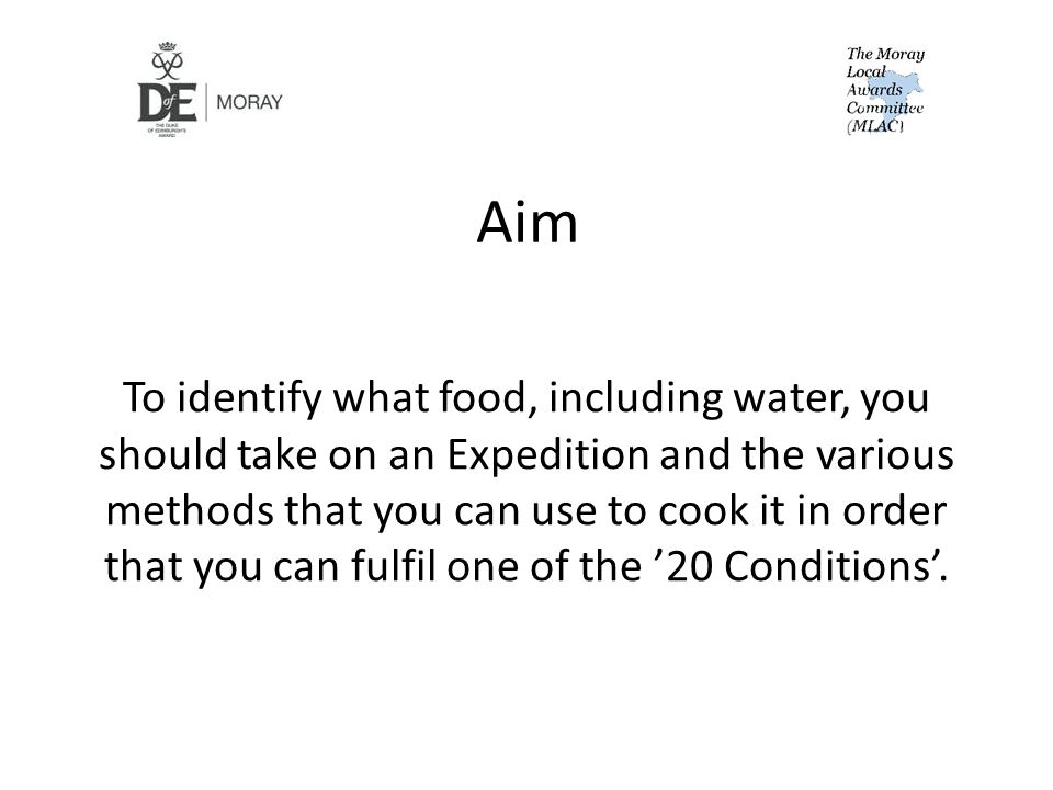 Aim To identify what food, including water, you should take on an Expedition and the various methods that you can use to cook it in order that you can fulfil one of the '20 Conditions'.