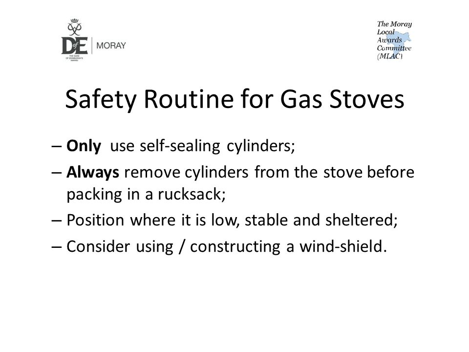 Safety Routine for Gas Stoves – Only use self-sealing cylinders; – Always remove cylinders from the stove before packing in a rucksack; – Position where it is low, stable and sheltered; – Consider using / constructing a wind-shield.