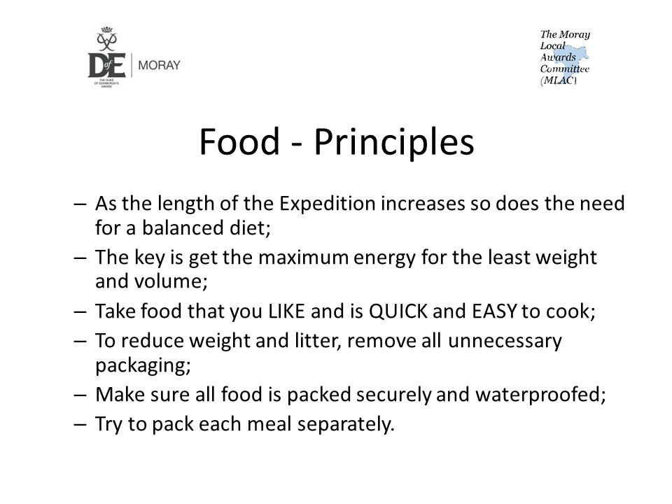 Food - Principles – As the length of the Expedition increases so does the need for a balanced diet; – The key is get the maximum energy for the least weight and volume; – Take food that you LIKE and is QUICK and EASY to cook; – To reduce weight and litter, remove all unnecessary packaging; – Make sure all food is packed securely and waterproofed; – Try to pack each meal separately.