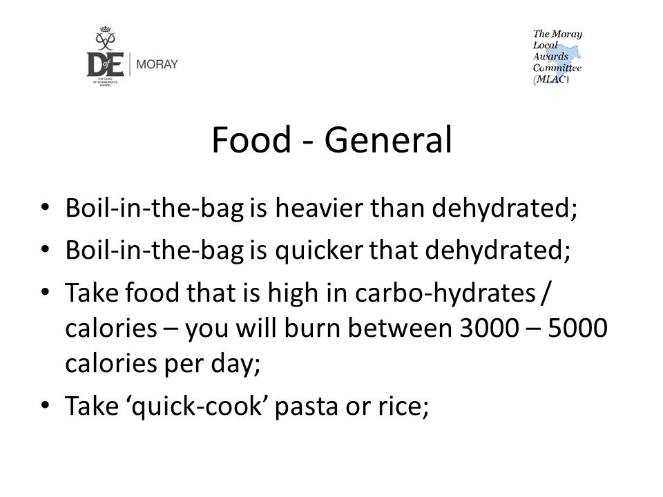 Food - General Boil-in-the-bag is heavier than dehydrated; Boil-in-the-bag is quicker that dehydrated; Take food that is high in carbo-hydrates / calories – you will burn between 3000 – 5000 calories per day; Take 'quick-cook' pasta or rice;