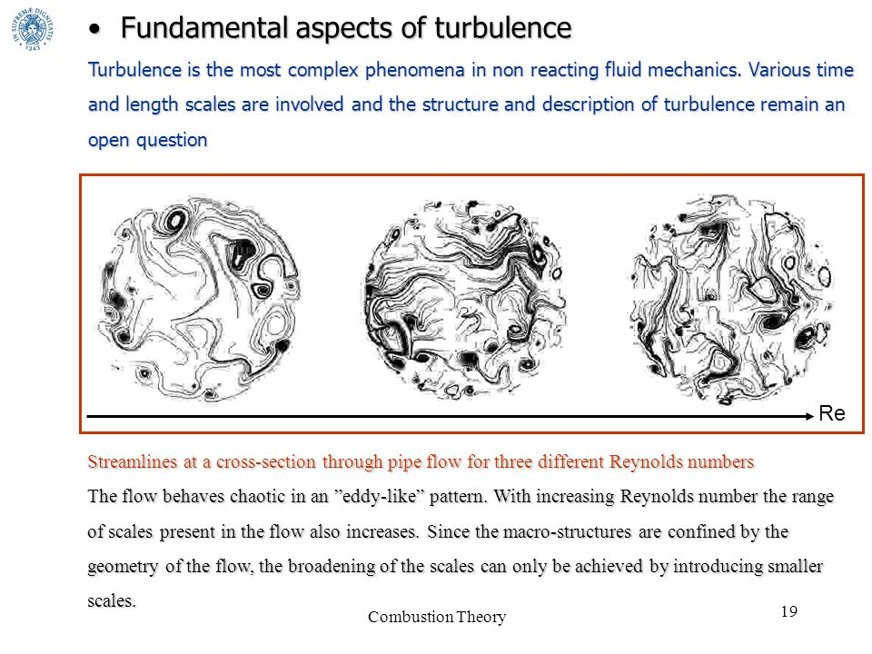 Combustion Theory 19 Fundamental aspects of turbulenceFundamental aspects of turbulence Turbulence is the most complex phenomena in non reacting fluid mechanics.