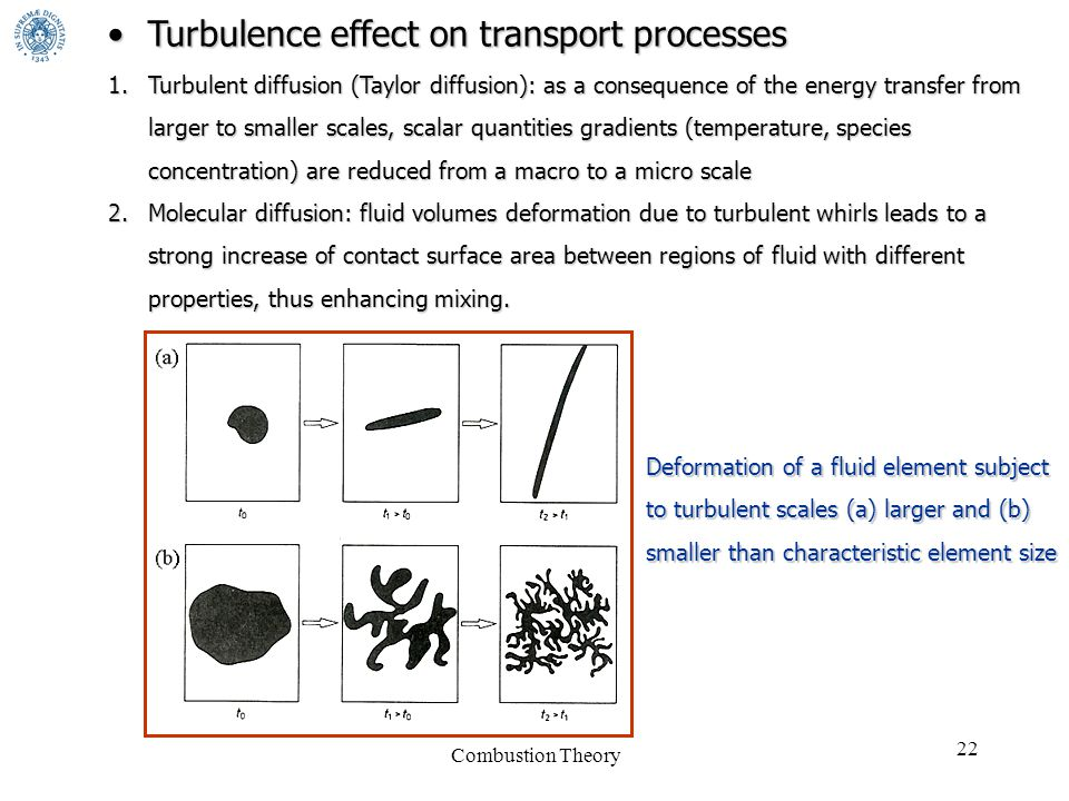 Combustion Theory 22 Turbulence effect on transport processesTurbulence effect on transport processes 1.Turbulent diffusion (Taylor diffusion): as a consequence of the energy transfer from larger to smaller scales, scalar quantities gradients (temperature, species concentration) are reduced from a macro to a micro scale 2.Molecular diffusion: fluid volumes deformation due to turbulent whirls leads to a strong increase of contact surface area between regions of fluid with different properties, thus enhancing mixing.