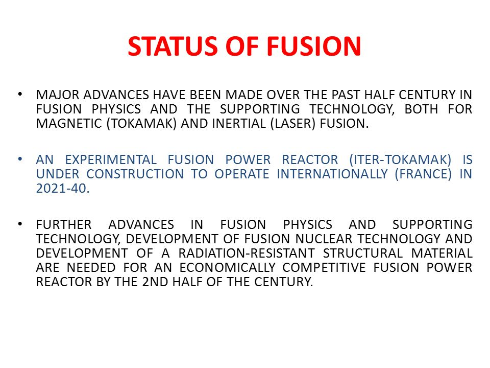 STATUS OF FUSION MAJOR ADVANCES HAVE BEEN MADE OVER THE PAST HALF CENTURY IN FUSION PHYSICS AND THE SUPPORTING TECHNOLOGY, BOTH FOR MAGNETIC (TOKAMAK) AND INERTIAL (LASER) FUSION.