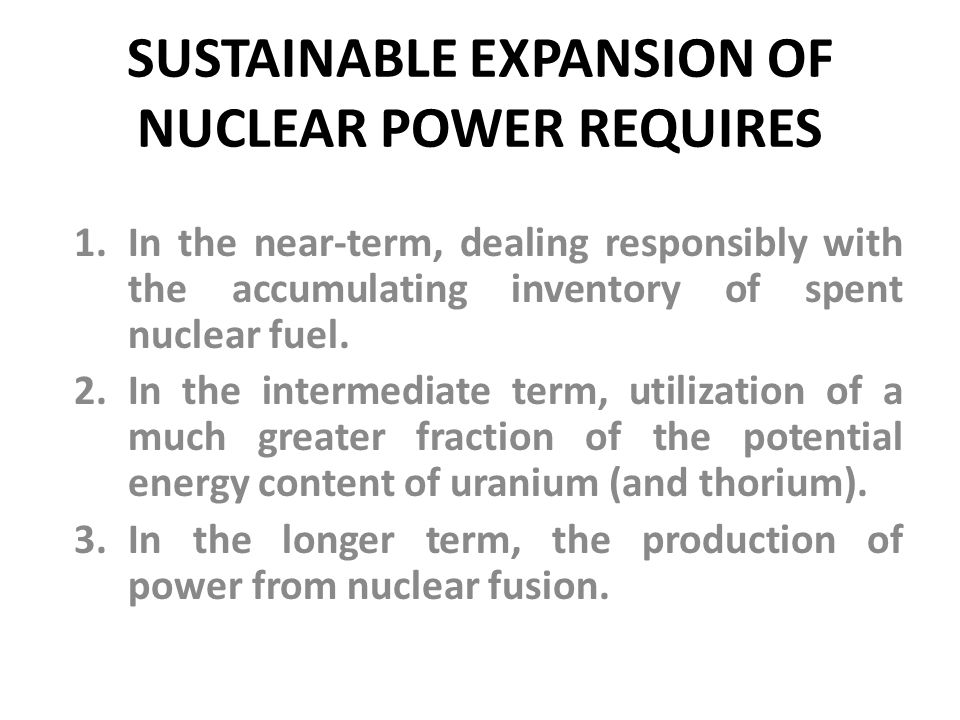 SUSTAINABLE EXPANSION OF NUCLEAR POWER REQUIRES 1.In the near-term, dealing responsibly with the accumulating inventory of spent nuclear fuel.