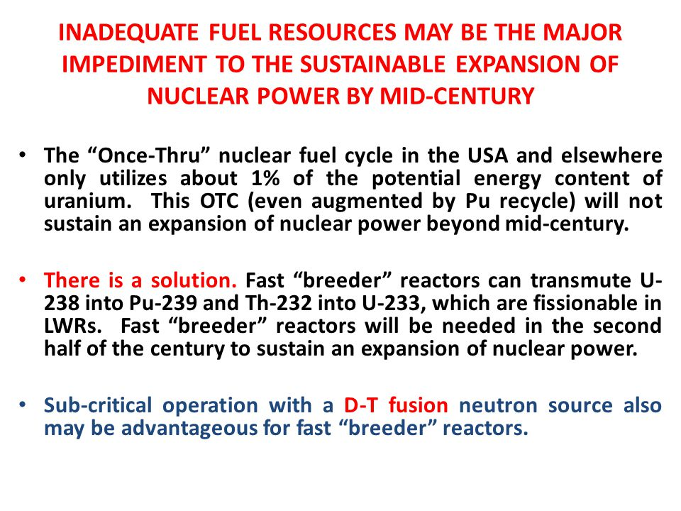 INADEQUATE FUEL RESOURCES MAY BE THE MAJOR IMPEDIMENT TO THE SUSTAINABLE EXPANSION OF NUCLEAR POWER BY MID-CENTURY The Once-Thru nuclear fuel cycle in the USA and elsewhere only utilizes about 1% of the potential energy content of uranium.