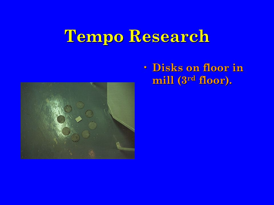 Tempo Research Disks on floor in mill (3 rd floor).