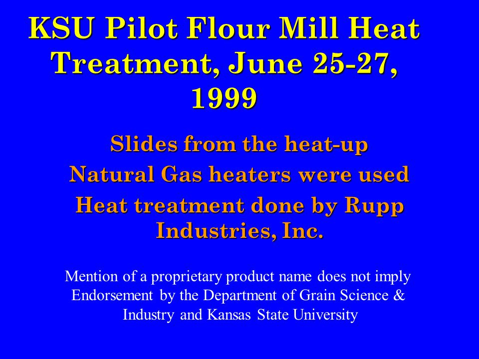 KSU Pilot Flour Mill Heat Treatment, June 25-27, 1999 Slides from the heat-up Natural Gas heaters were used Heat treatment done by Rupp Industries, Inc.