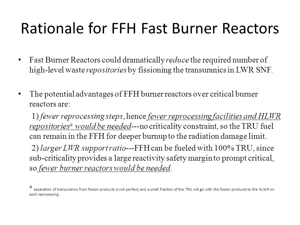 Rationale for FFH Fast Burner Reactors Fast Burner Reactors could dramatically reduce the required number of high-level waste repositories by fissioning the transuranics in LWR SNF.