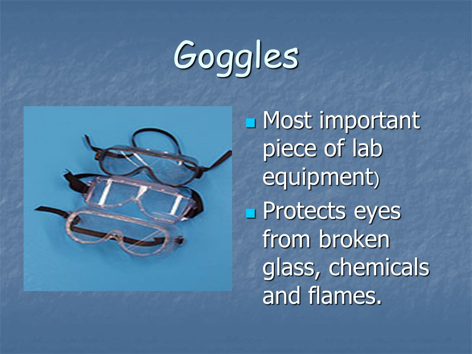 Goggles Most important piece of lab equipment ) Most important piece of lab equipment ) Protects eyes from broken glass, chemicals and flames. Protect