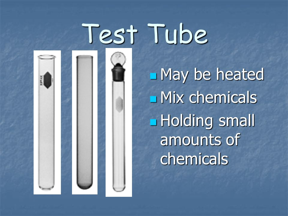Test Tube May be heated May be heated Mix chemicals Mix chemicals Holding small amounts of chemicals Holding small amounts of chemicals