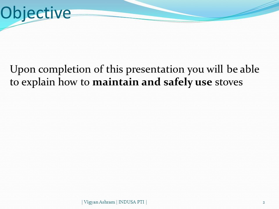 Objective | Vigyan Ashram | INDUSA PTI |2 Upon completion of this presentation you will be able to explain how to maintain and safely use stoves